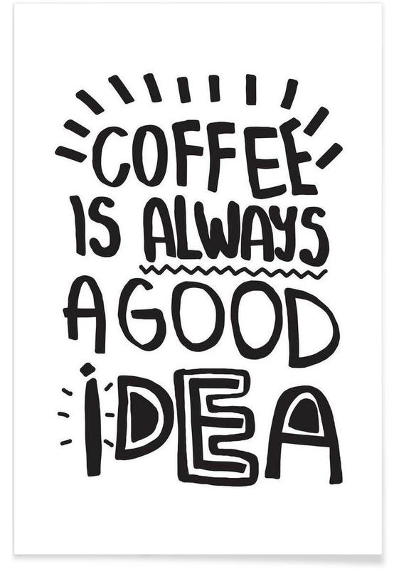 Coffee, Black & White, Quotes & Slogans, Coffee Is Always A Good Idea Poster