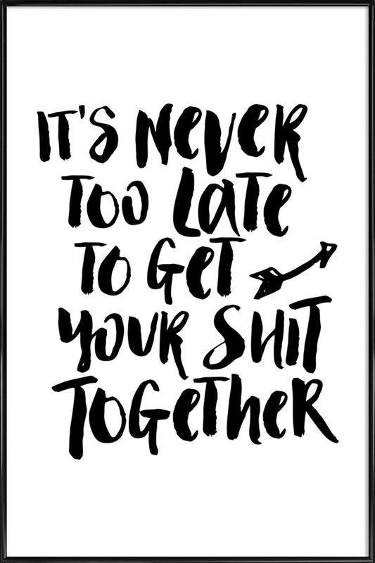 It's Never Too Late to Get Your Shit Together affiche encadrée