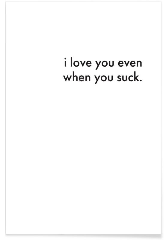 Anniversaries & Love, Black & White, i love you even when you suck Poster